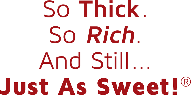 So Thick. So Rich. And Still... Just As Sweet!®